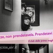 Il club delle prime mogli - la nostra eCard: condividi sui social le immagini e frasi dei tuoi film e attori preferiti!